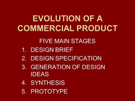 EVOLUTION OF A COMMERCIAL PRODUCT FIVE MAIN STAGES 1.DESIGN BRIEF 2.DESIGN SPECIFICATION 3.GENERATION OF DESIGN IDEAS 4.SYNTHESIS 5.PROTOTYPE.
