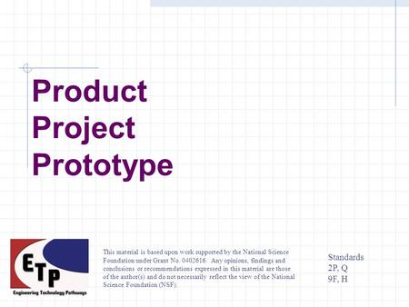Product Project Prototype Standards 2P, Q 9F, H This material is based upon work supported by the National Science Foundation under Grant No. 0402616.