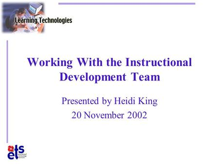 Working With the Instructional Development Team Presented by Heidi King 20 November 2002.
