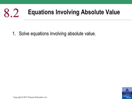 Copyright © 2011 Pearson Education, Inc. Equations Involving Absolute Value 8.2 1.Solve equations involving absolute value.
