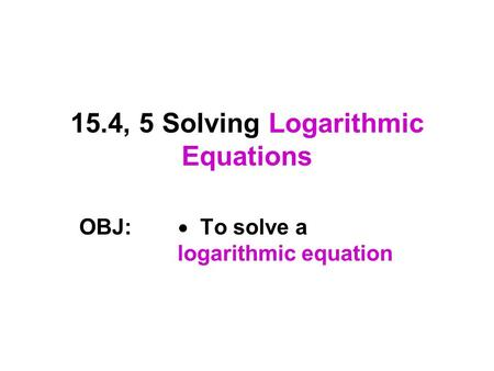 15.4, 5 Solving Logarithmic Equations OBJ:  To solve a logarithmic equation.