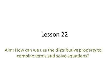 Lesson 22 Aim: How can we use the distributive property to combine terms and solve equations?