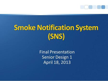 Smoke Notification System (SNS) Final Presentation Senior Design 1 April 18, 2013.