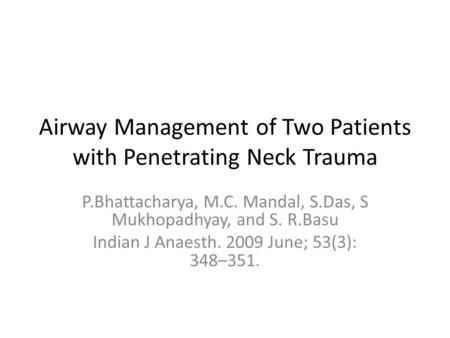 Airway Management of Two Patients with Penetrating Neck Trauma P.Bhattacharya, M.C. Mandal, S.Das, S Mukhopadhyay, and S. R.Basu Indian J Anaesth. 2009.