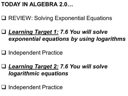 TODAY IN ALGEBRA 2.0…  REVIEW: Solving Exponential Equations  Learning Target 1: 7.6 You will solve exponential equations by using logarithms  Independent.