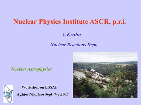 Nuclear Physics Institute ASCR, p.r.i. V.Kroha Nuclear Reactions Dept. Nuclear Astrophysics Workshop on ESSAF Aghios Nikolaos Sept. 7-8,2007.