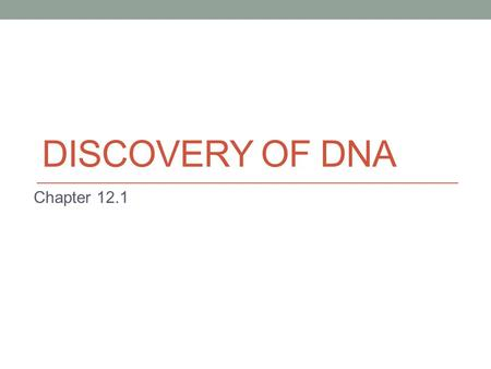 DISCOVERY OF DNA Chapter 12.1. Discovery of Genetic Material Scientists knew genetic information was carried on the chromosomes They did not know where.