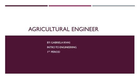 AGRICULTURAL ENGINEER BY: GABRIELA RIVAS INTRO TO ENGINEERING 1 ST PERIOD.