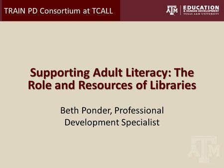 TRAIN PD Consortium at TCALL Supporting Adult Literacy: The Role and Resources of Libraries Beth Ponder, Professional Development Specialist.