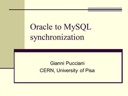 Oracle to MySQL synchronization Gianni Pucciani CERN, University of Pisa.