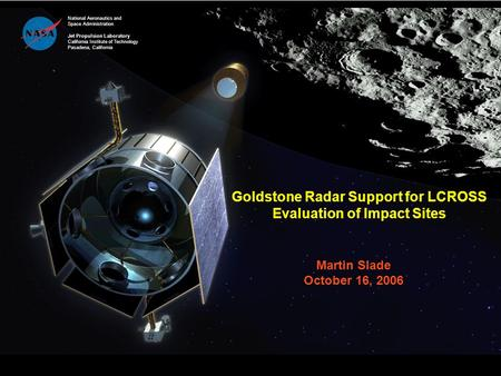 Goldstone Radar Support for LCROSS Evaluation of Impact Sites Martin Slade October 16, 2006 National Aeronautics and Space Administration Jet Propulsion.