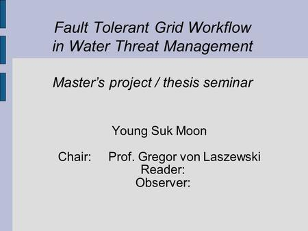 Fault Tolerant Grid Workflow in Water Threat Management Master's project / thesis seminar Young Suk Moon Chair: Prof. Gregor von Laszewski Reader: Observer: