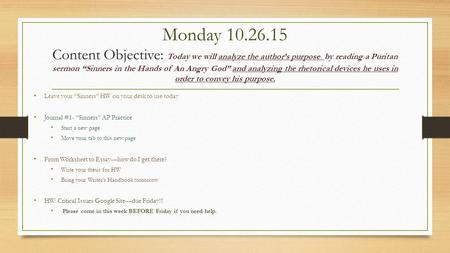 "Monday 10.26.15 Content Objective: Today we will analyze the author's purpose by reading a Puritan sermon ""Sinners in the Hands of An Angry God"" and analyzing."