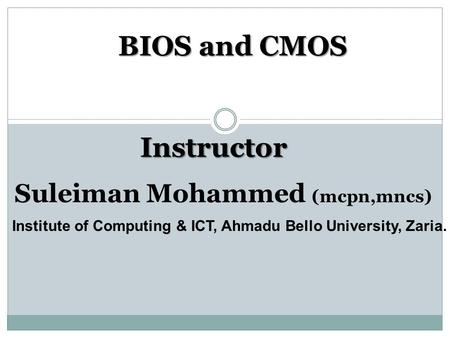 BIOS and CMOS Institute of Computing & ICT, Ahmadu Bello University, Zaria. Instructor Suleiman Mohammed (mcpn,mncs)