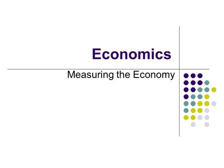 Economics Measuring the Economy. Gross Domestic Product Gross Domestic Product is a measure of the size of the economy. It is the total value, in dollars,
