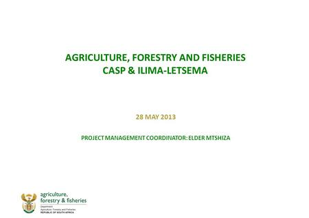 AGRICULTURE, FORESTRY AND FISHERIES CASP & ILIMA-LETSEMA 28 MAY 2013 PROJECT MANAGEMENT COORDINATOR: ELDER MTSHIZA.