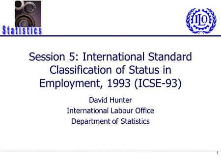 Session 5: International Standard Classification of Status in Employment, 1993 (ICSE-93) David Hunter International Labour Office Department of Statistics.