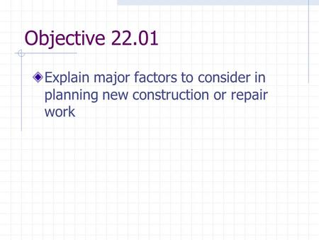 Objective 22.01 Explain major factors to consider in planning new construction or repair work.