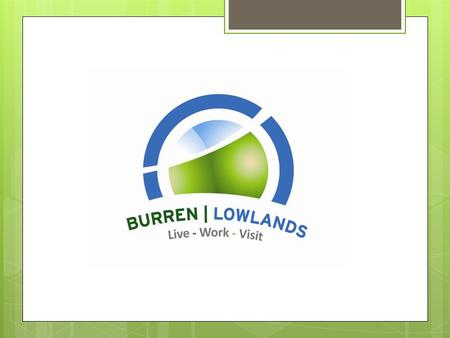 Burren Lowlands Ltd. The story so far… Objectives of presentation  Why? ~ Progress ~ Lessons  On the ground perspective  Personal context  Opportunity.