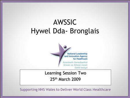 Supporting NHS Wales to Deliver World Class Healthcare AWSSIC Hywel Dda- Bronglais Learning Session Two 25 th March 2009.