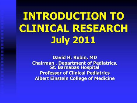 INTRODUCTION TO CLINICAL RESEARCH July 2011 David H. Rubin, MD Chairman, Department <strong>of</strong> Pediatrics, St. Barnabas Hospital Professor <strong>of</strong> Clinical Pediatrics.