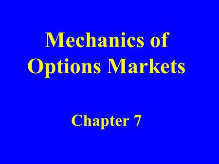 Mechanics of Options Markets Chapter 7. Types of Options A call is an option to buy A put is an option to sell A European option can be exercised only.