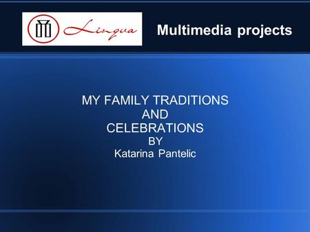 Multimedia projects MY FAMILY TRADITIONS AND CELEBRATIONS BY Katarina Pantelic.