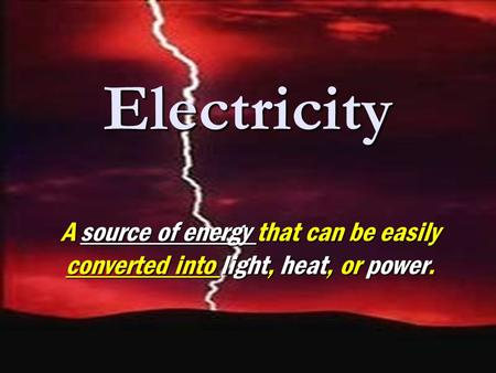 Electricity A source of energy that can be easily converted into light, heat, or power.