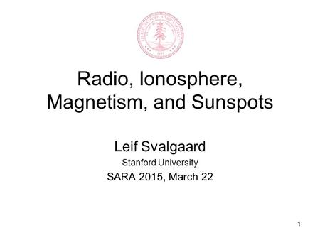 1 Radio, Ionosphere, Magnetism, and Sunspots Leif Svalgaard Stanford University SARA 2015, March 22.