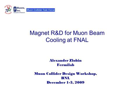 Magnet R&D for Muon Beam Cooling at FNAL Alexander Zlobin Fermilab Muon Collider Design Workshop, BNL December 1-3, 2009.