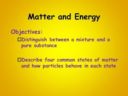 Matter and Energy Objectives:  Distinguish between a mixture and a pure substance  Describe four common states of matter and how particles behave in.