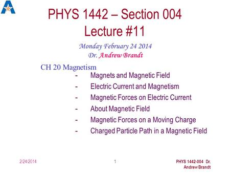 2/24/2014 PHYS 1442-004 Dr. Andrew Brandt 1 PHYS 1442 – Section 004 Lecture #11 Monday February 24 2014 Dr. Andrew Brandt CH 20 Magnetism -Magnets and.