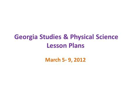 Georgia Studies & Physical Science Lesson Plans March 5- 9, 2012.