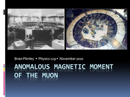 Brian Plimley Physics 129 November 2010. Outline  What is the anomalous magnetic moment?  Why does it matter?  Measurements of a µ  1974-1976: CERN.