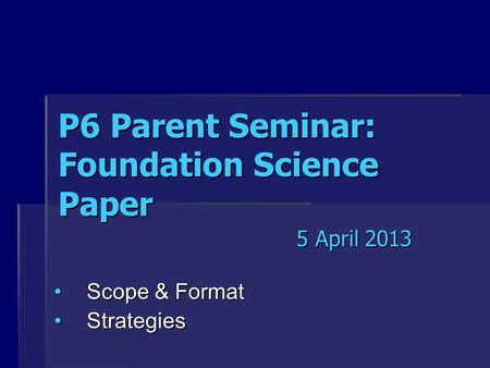 P6 Parent Seminar: Foundation Science Paper Scope & FormatScope & Format StrategiesStrategies 5 April 2013.