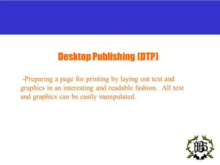 Desktop Publishing (DTP) -Preparing a page for printing by laying out text and graphics in an interesting and readable fashion. All text and graphics can.