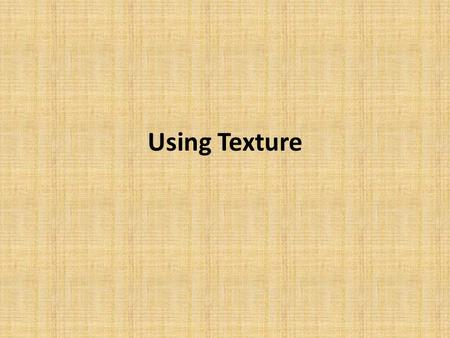 "Using Texture. Texture can be defined as ""the properties held and sensations caused by the external surface of objects received through the sense of."