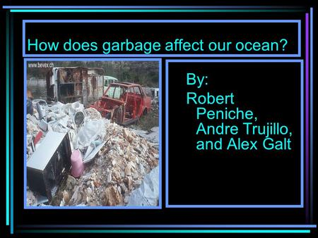 How does garbage affect our ocean? By: Robert Peniche, Andre Trujillo, and Alex Galt.