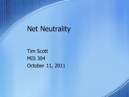 Net Neutrality Tim Scott MIS 304 October 11, 2011.