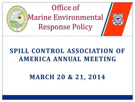 SPILL CONTROL ASSOCIATION OF AMERICA ANNUAL MEETING MARCH 20 & 21, 2014 Office of Marine Environmental Response Policy.
