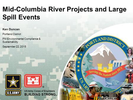 US Army Corps of Engineers BUILDING STRONG ® Mid-Columbia River Projects and Large Spill Events Ken Duncan Portland District PM Environmental Compliance.
