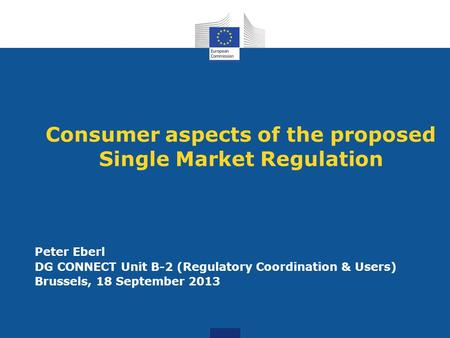 Consumer aspects of the proposed Single Market Regulation Peter Eberl DG CONNECT Unit B-2 (Regulatory Coordination & Users) Brussels, 18 September 2013.