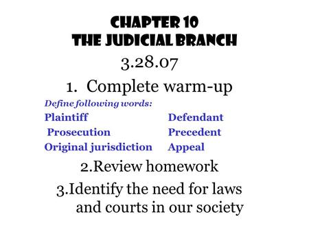 Chapter 10 The Judicial Branch 3.28.07 1.Complete warm-up Define following words: PlaintiffDefendant ProsecutionPrecedent Original jurisdictionAppeal.