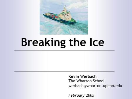 Breaking the Ice Kevin Werbach The Wharton School February 2005.