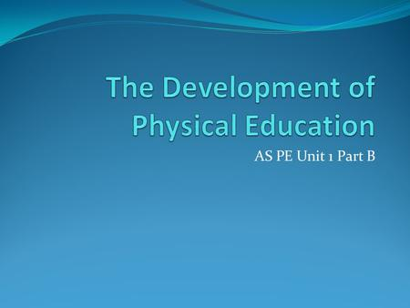 AS PE Unit 1 Part B. Sport & Public Schools in 19 th Century  Physical education per se was not the key factor behind the development of sport in Britain's.