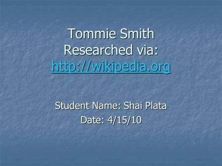 Tommie Smith Researched via:   Student Name: Shai Plata Date: 4/15/10.