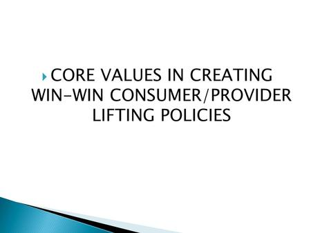  CORE VALUES IN CREATING WIN-WIN CONSUMER/PROVIDER LIFTING POLICIES.