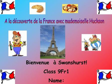 Bienvenue à Swanshurst! Class 9Fr1 Name:. Enter the title of your presentation here Include some pictures and a welcome message.