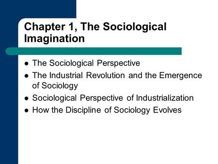 Chapter 1, The Sociological Imagination The Sociological Perspective The Industrial Revolution and the Emergence of Sociology Sociological Perspective.