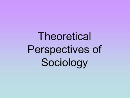 Theoretical Perspectives of Sociology. How we Influence Others SOCIOLOGICAL IMAGINATION - An awareness of the relationship between an individual and the.